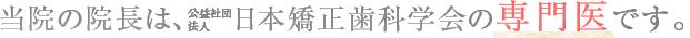 当院院長は、公益社団法人日本矯正歯科学会の専門医です。
